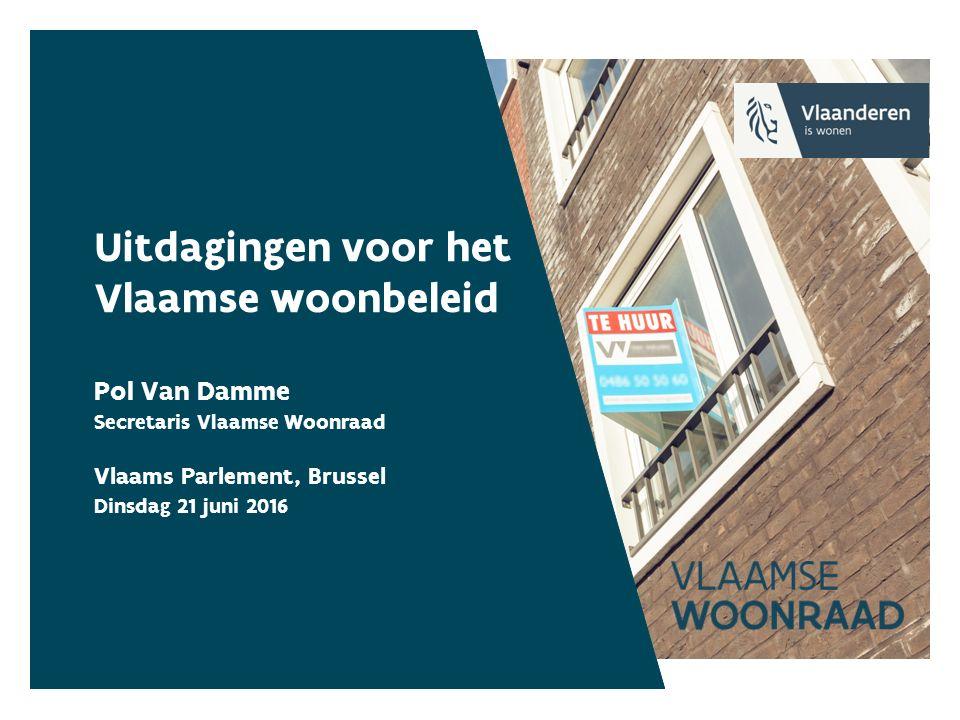Uitdagingen voor het Vlaamse woonbeleid Pol Van Damme Secretaris Vlaamse Woonraad Vlaams Parlement, Brussel Dinsdag 21 juni 2016
