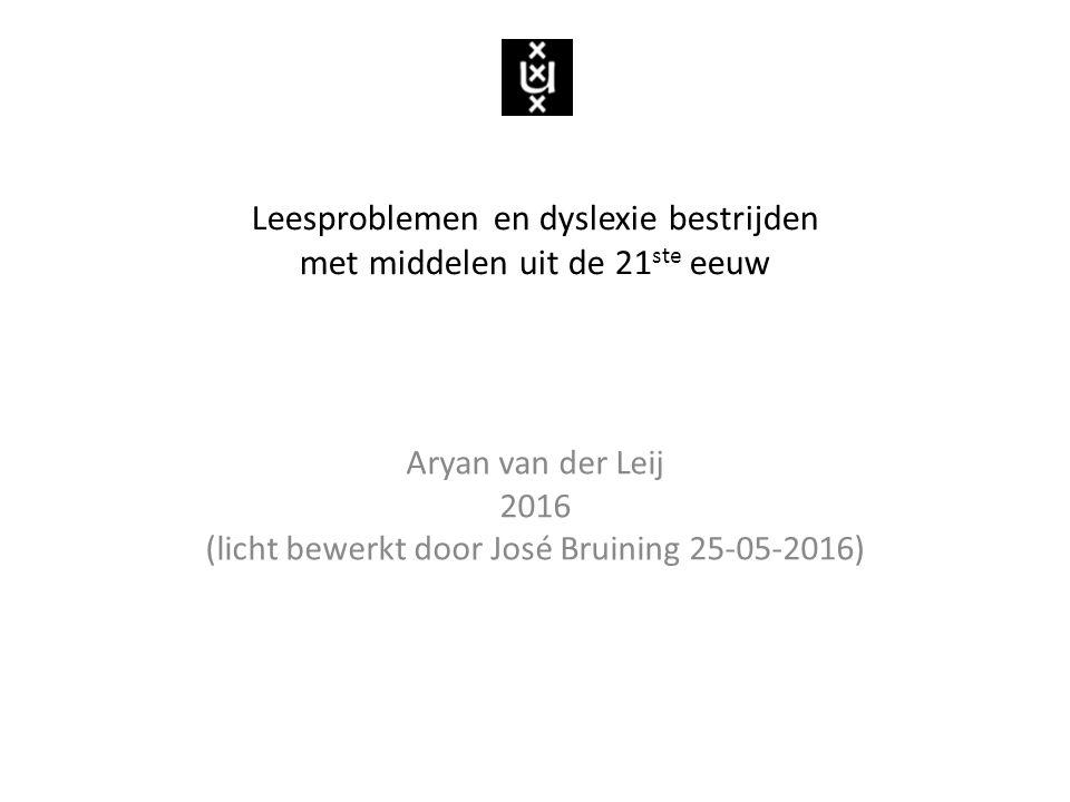 Aryan van der Leij 2016 (licht bewerkt door José Bruining 25-05-2016) Leesproblemen en dyslexie bestrijden met middelen uit de 21 ste eeuw