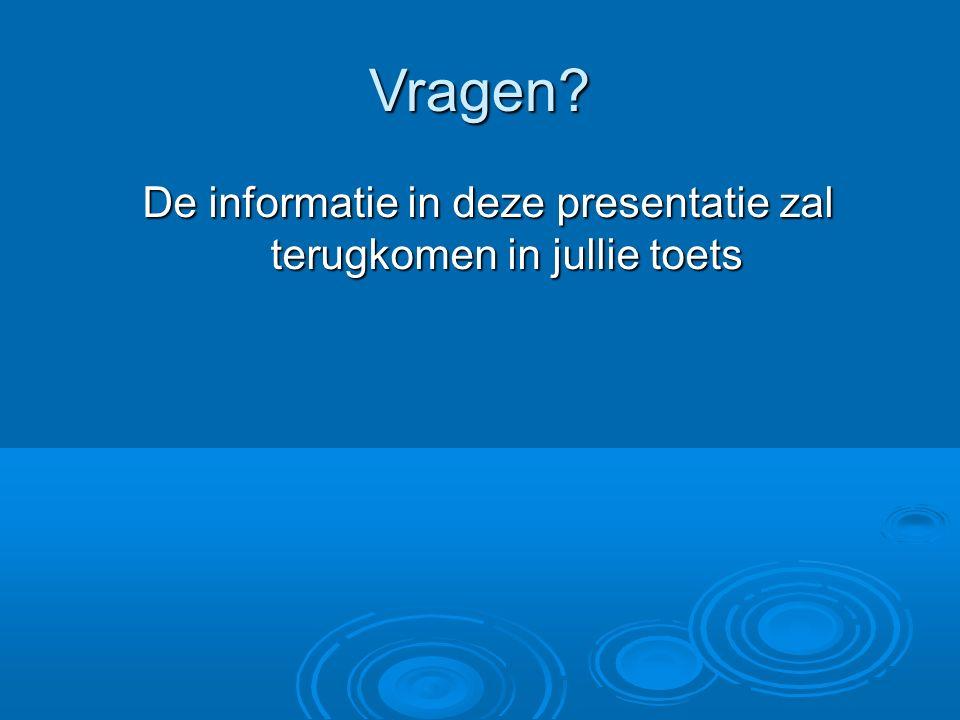 Vragen? De informatie in deze presentatie zal terugkomen in jullie toets