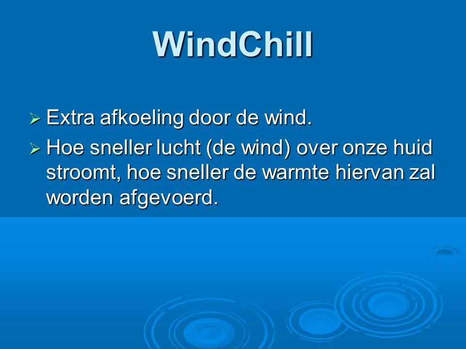 WindChill  Extra afkoeling door de wind.  Hoe sneller lucht (de wind) over onze huid stroomt, hoe sneller de warmte hiervan zal worden afgevoerd.