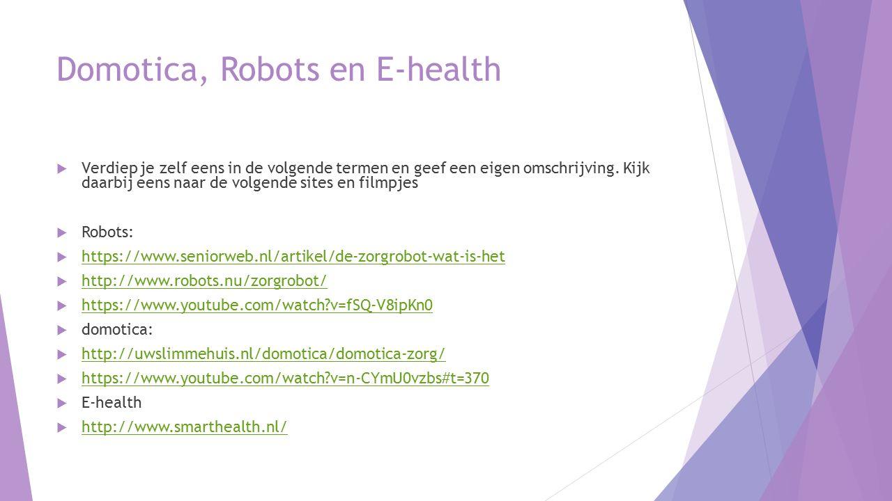 Domotica, Robots en E-health  Verdiep je zelf eens in de volgende termen en geef een eigen omschrijving. Kijk daarbij eens naar de volgende sites en