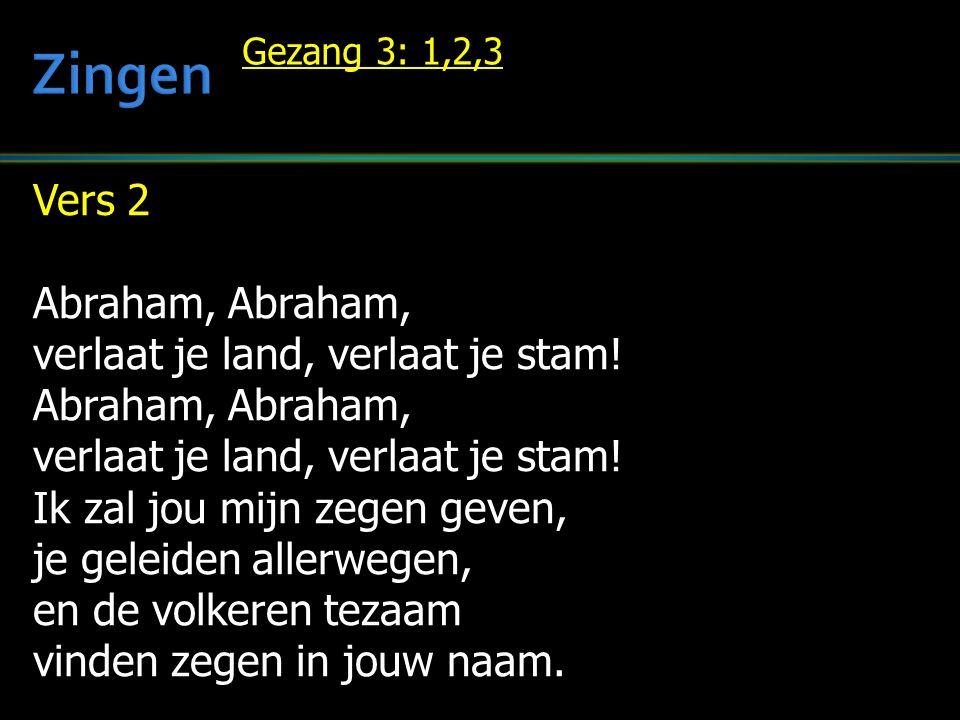 Vers 2 Abraham, Abraham, verlaat je land, verlaat je stam! Abraham, Abraham, verlaat je land, verlaat je stam! Ik zal jou mijn zegen geven, je geleide