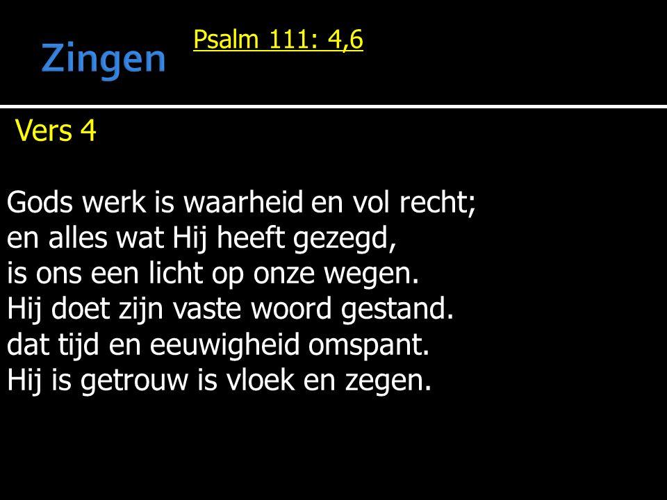 Psalm 111: 4,6 Vers 4 Gods werk is waarheid en vol recht; en alles wat Hij heeft gezegd, is ons een licht op onze wegen.