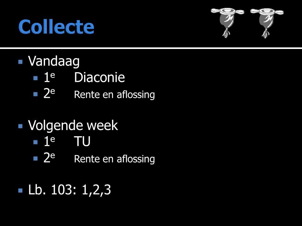  Vandaag  1 e Diaconie  2 e Rente en aflossing  Volgende week  1 e TU  2 e Rente en aflossing  Lb. 103: 1,2,3