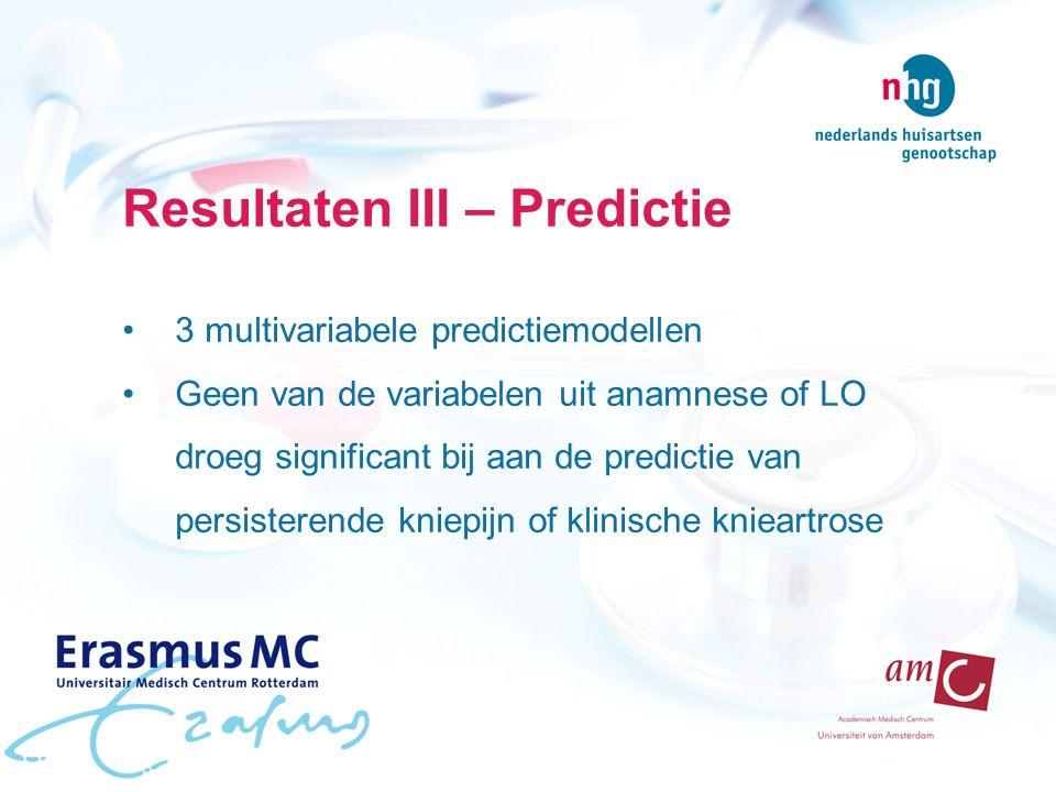 Resultaten III – Predictie 3 multivariabele predictiemodellen Geen van de variabelen uit anamnese of LO droeg significant bij aan de predictie van persisterende kniepijn of klinische knieartrose