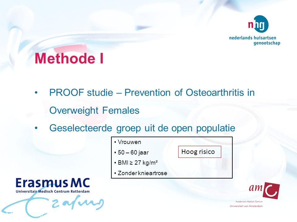 Methode I PROOF studie – Prevention of Osteoarthritis in Overweight Females Geselecteerde groep uit de open populatie Vrouwen 50 – 60 jaar BMI ≥ 27 kg/m² Zonder knieartrose Hoog risico