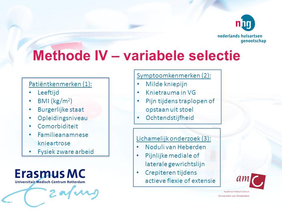 Methode IV – variabele selectie Patiëntkenmerken (1): Leeftijd BMI (kg/m 2 ) Burgerlijke staat Opleidingsniveau Comorbiditeit Familieanamnese knieartrose Fysiek zware arbeid Symptoomkenmerken (2): Milde kniepijn Knietrauma in VG Pijn tijdens traplopen of opstaan uit stoel Ochtendstijfheid Lichamelijk onderzoek (3): Noduli van Heberden Pijnlijke mediale of laterale gewrichtslijn Crepiteren tijdens actieve flexie of extensie
