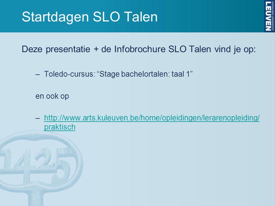 Startdagen SLO Talen Deze presentatie + de Infobrochure SLO Talen vind je op: –Toledo-cursus: Stage bachelortalen: taal 1 en ook op –http://www.arts.kuleuven.be/home/opleidingen/lerarenopleiding/ praktischhttp://www.arts.kuleuven.be/home/opleidingen/lerarenopleiding/ praktisch