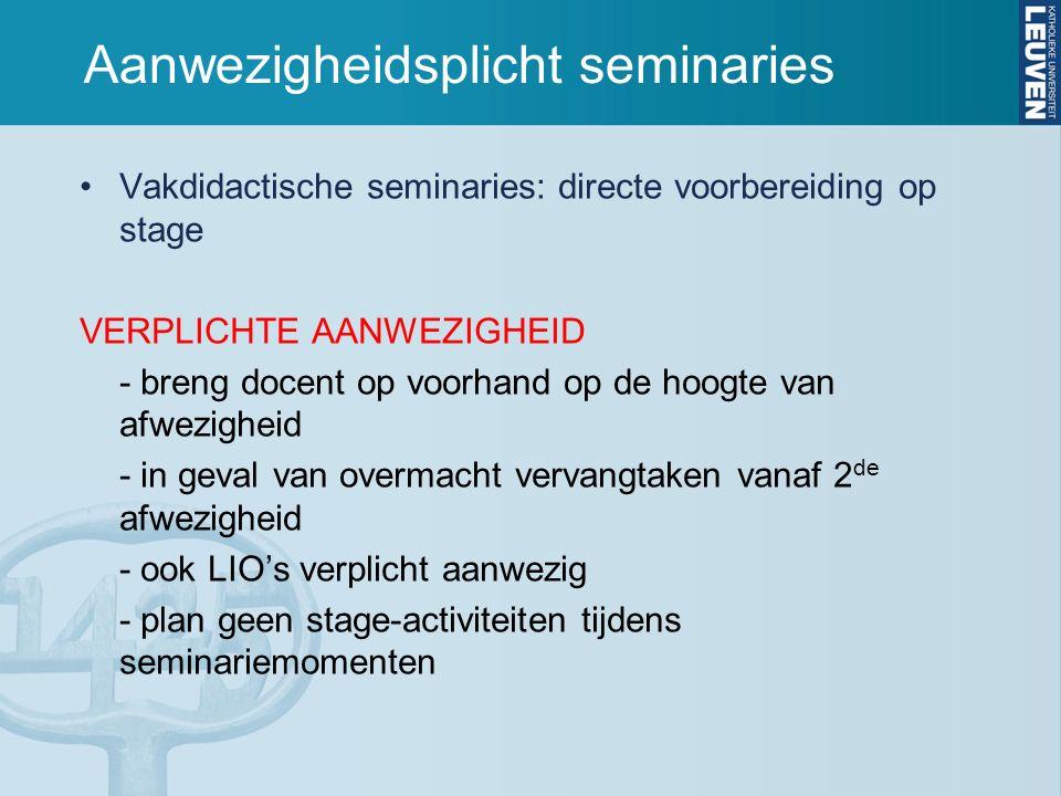 Aanwezigheidsplicht seminaries Vakdidactische seminaries: directe voorbereiding op stage VERPLICHTE AANWEZIGHEID - breng docent op voorhand op de hoogte van afwezigheid - in geval van overmacht vervangtaken vanaf 2 de afwezigheid - ook LIO's verplicht aanwezig - plan geen stage-activiteiten tijdens seminariemomenten