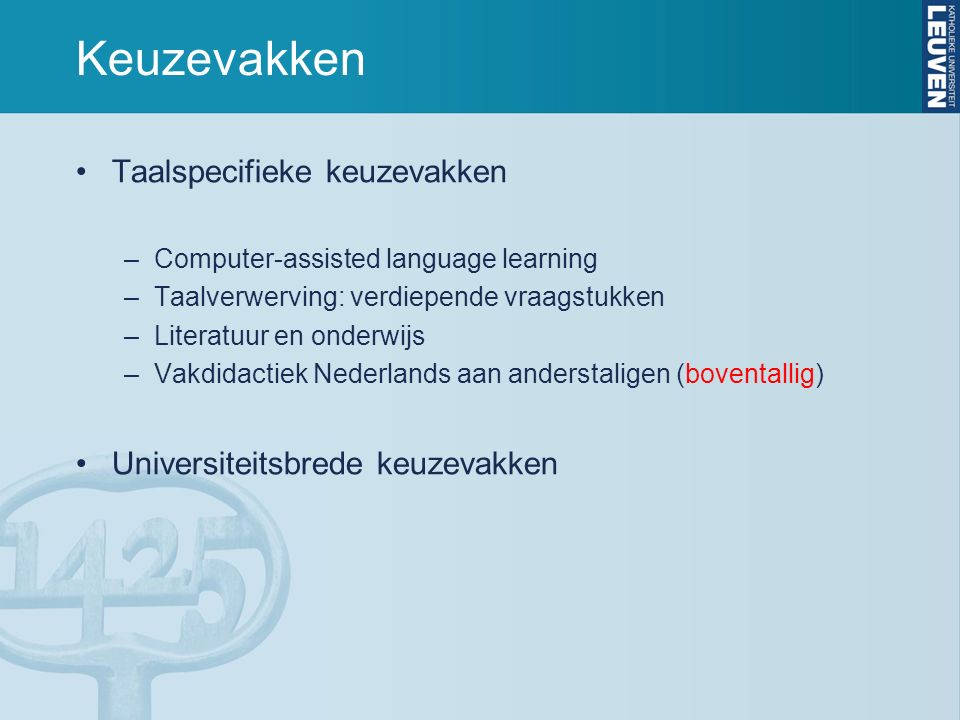 Keuzevakken Taalspecifieke keuzevakken –Computer-assisted language learning –Taalverwerving: verdiepende vraagstukken –Literatuur en onderwijs –Vakdidactiek Nederlands aan anderstaligen (boventallig) Universiteitsbrede keuzevakken