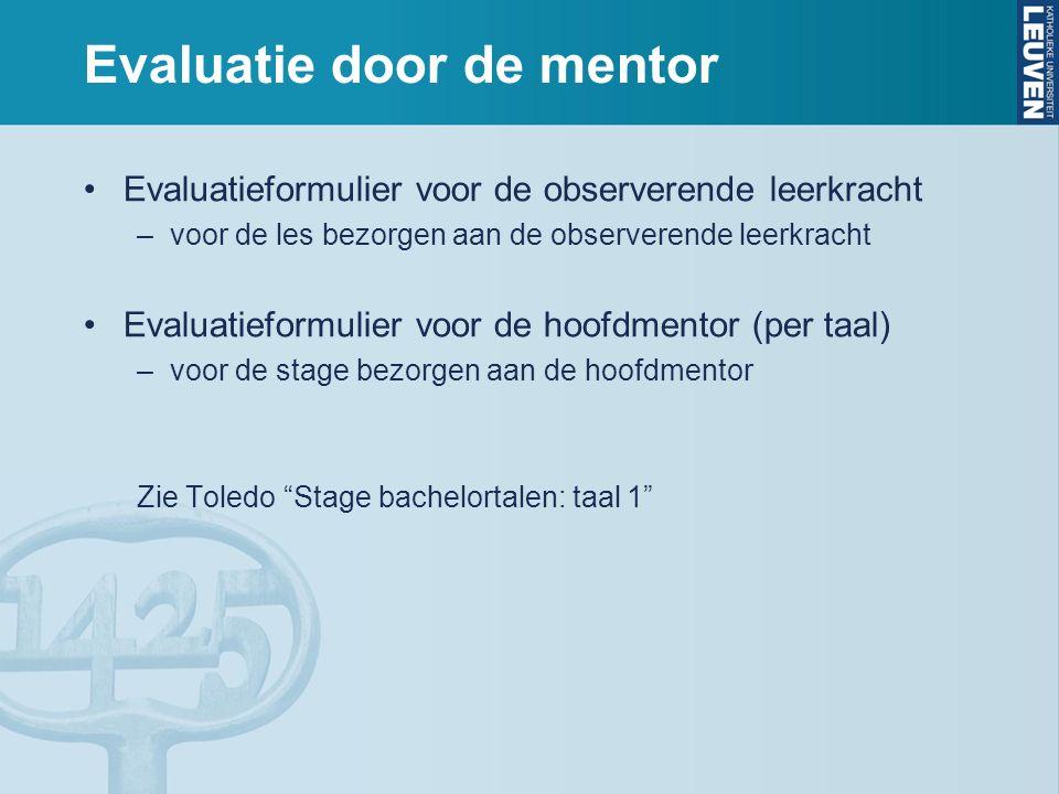 Evaluatie door de mentor Evaluatieformulier voor de observerende leerkracht –voor de les bezorgen aan de observerende leerkracht Evaluatieformulier voor de hoofdmentor (per taal) –voor de stage bezorgen aan de hoofdmentor Zie Toledo Stage bachelortalen: taal 1