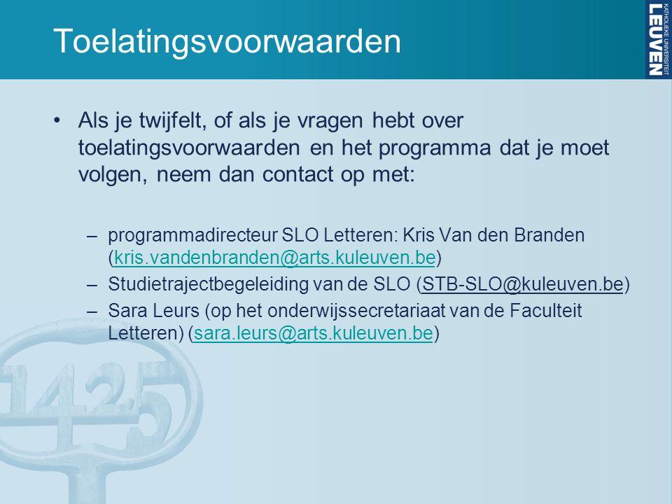 Toelatingsvoorwaarden Als je twijfelt, of als je vragen hebt over toelatingsvoorwaarden en het programma dat je moet volgen, neem dan contact op met: –programmadirecteur SLO Letteren: Kris Van den Branden (kris.vandenbranden@arts.kuleuven.be)kris.vandenbranden@arts.kuleuven.be –Studietrajectbegeleiding van de SLO (STB-SLO@kuleuven.be) –Sara Leurs (op het onderwijssecretariaat van de Faculteit Letteren) (sara.leurs@arts.kuleuven.be)sara.leurs@arts.kuleuven.be