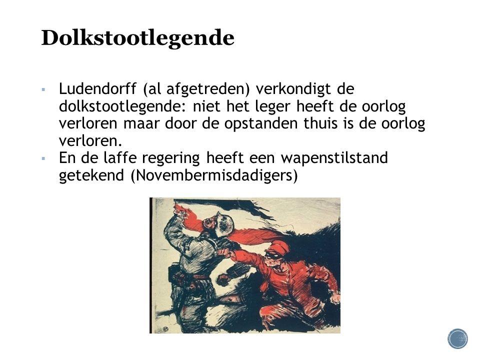 Dolkstootlegende ▪ Ludendorff (al afgetreden) verkondigt de dolkstootlegende: niet het leger heeft de oorlog verloren maar door de opstanden thuis is de oorlog verloren.
