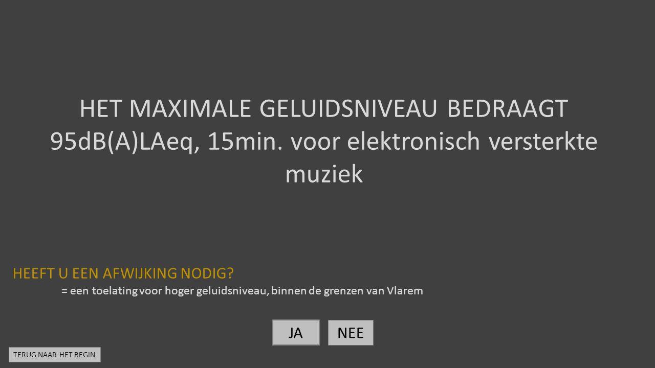 HET MAXIMALE GELUIDSNIVEAU BEDRAAGT 95dB(A)LAeq, 15min. voor elektronisch versterkte muziek HEEFT U EEN AFWIJKING NODIG? = een toelating voor hoger ge