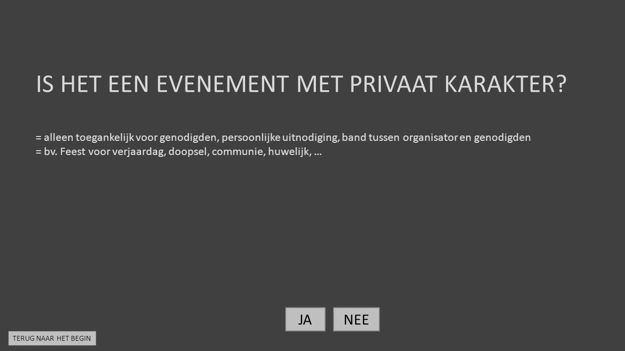 IS HET EEN EVENEMENT MET PRIVAAT KARAKTER? = alleen toegankelijk voor genodigden, persoonlijke uitnodiging, band tussen organisator en genodigden = bv
