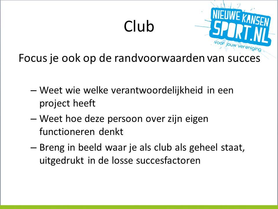 Club Focus je ook op de randvoorwaarden van succes – Weet wie welke verantwoordelijkheid in een project heeft – Weet hoe deze persoon over zijn eigen functioneren denkt – Breng in beeld waar je als club als geheel staat, uitgedrukt in de losse succesfactoren