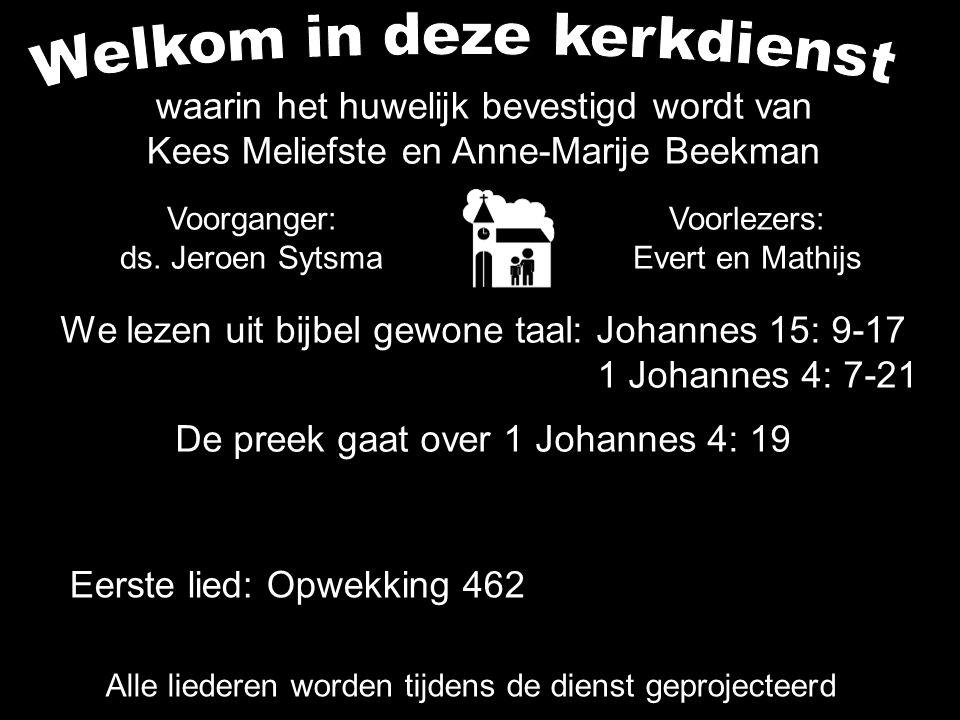 We lezen uit bijbel gewone taal: Johannes 15: 9-17 1 Johannes 4: 7-21 De preek gaat over 1 Johannes 4: 19 Alle liederen worden tijdens de dienst geprojecteerd Eerste lied: Opwekking 462 Voorganger: ds.