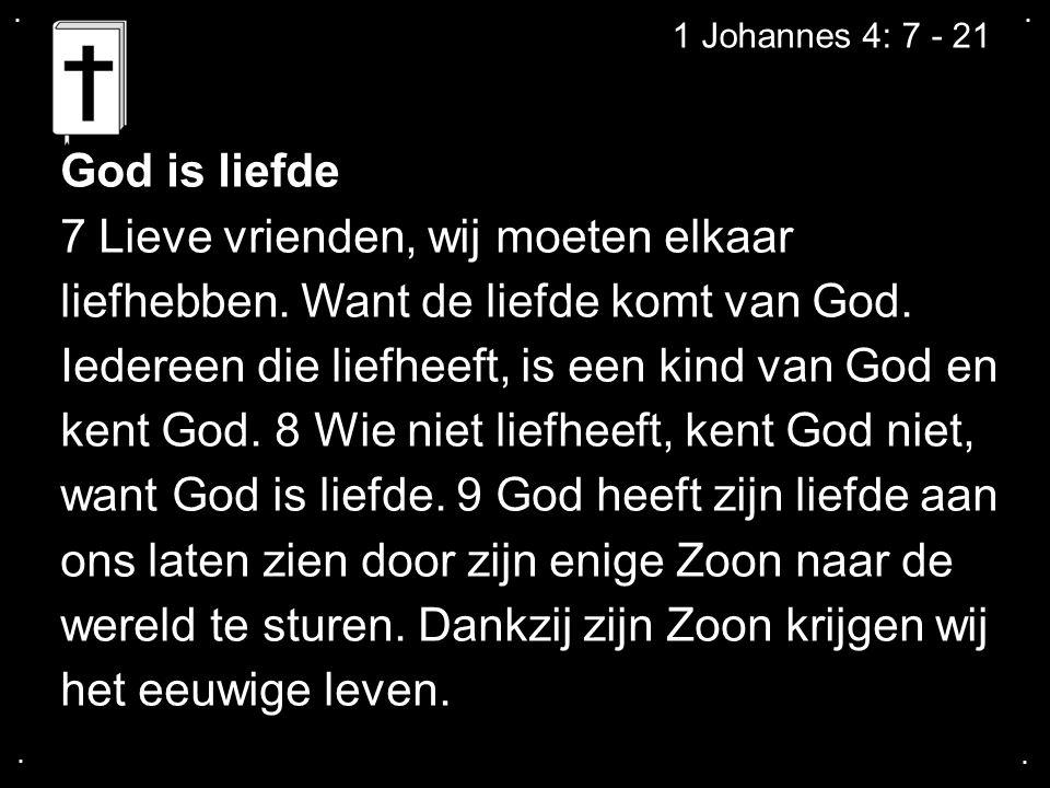....1 Johannes 4: 7 - 21 God is liefde 7 Lieve vrienden, wij moeten elkaar liefhebben.