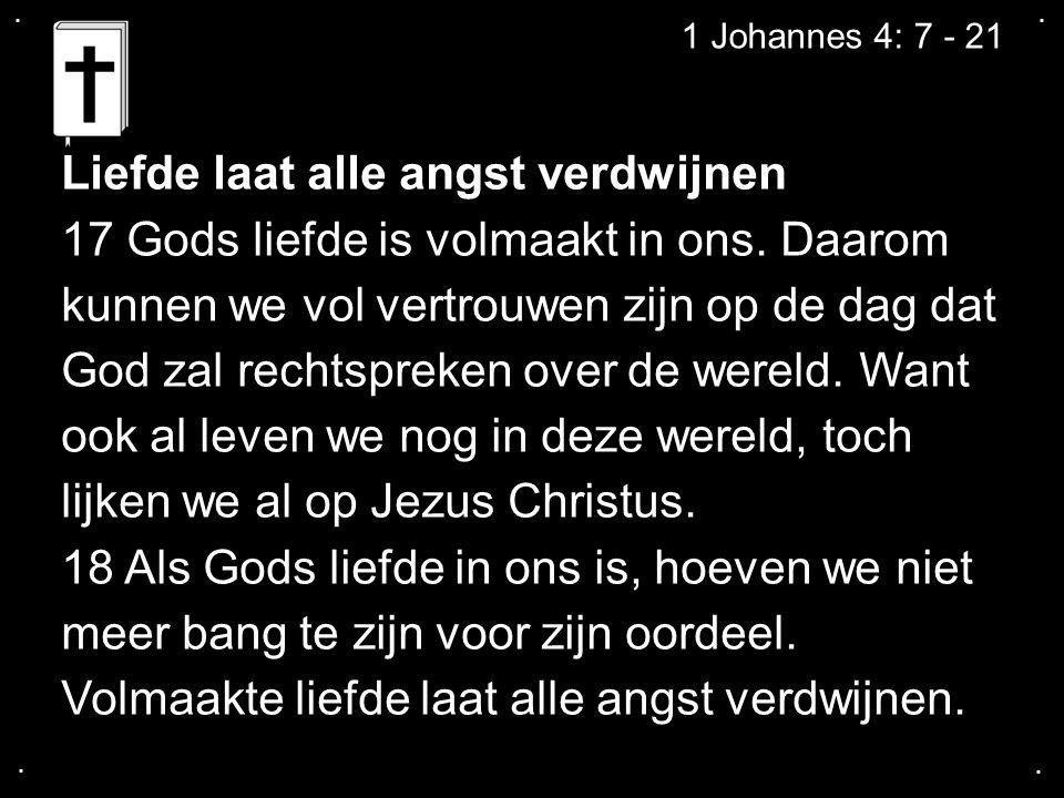 ....1 Johannes 4: 7 - 21 Liefde laat alle angst verdwijnen 17 Gods liefde is volmaakt in ons.
