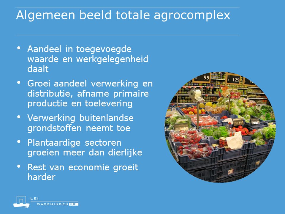 Algemeen beeld totale agrocomplex Aandeel in toegevoegde waarde en werkgelegenheid daalt Groei aandeel verwerking en distributie, afname primaire prod