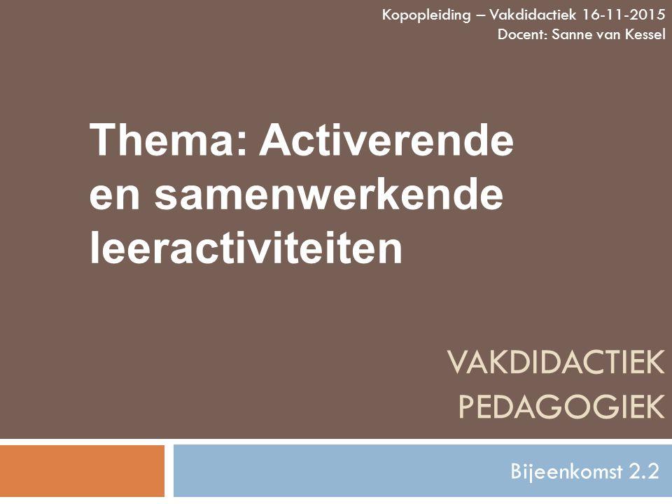 VAKDIDACTIEK PEDAGOGIEK Bijeenkomst 2.2 Kopopleiding – Vakdidactiek 16-11-2015 Docent: Sanne van Kessel Thema: Activerende en samenwerkende leeractivi