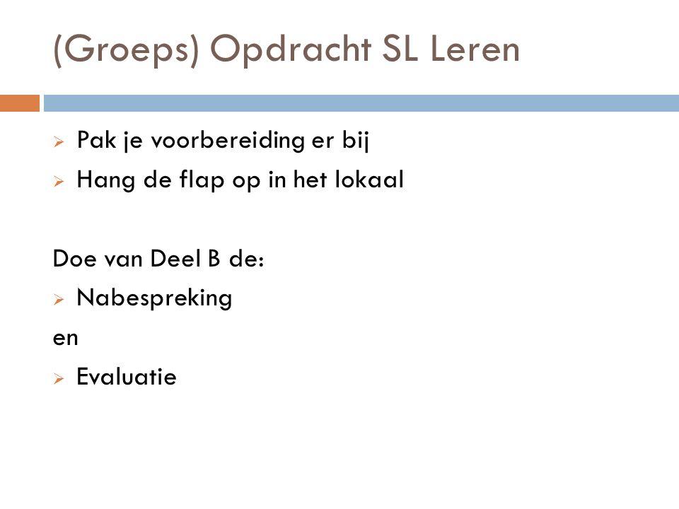 (Groeps) Opdracht SL Leren  Pak je voorbereiding er bij  Hang de flap op in het lokaal Doe van Deel B de:  Nabespreking en  Evaluatie