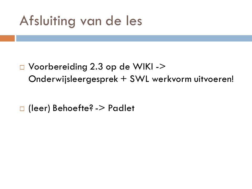 Afsluiting van de les  Voorbereiding 2.3 op de WIKI -> Onderwijsleergesprek + SWL werkvorm uitvoeren.