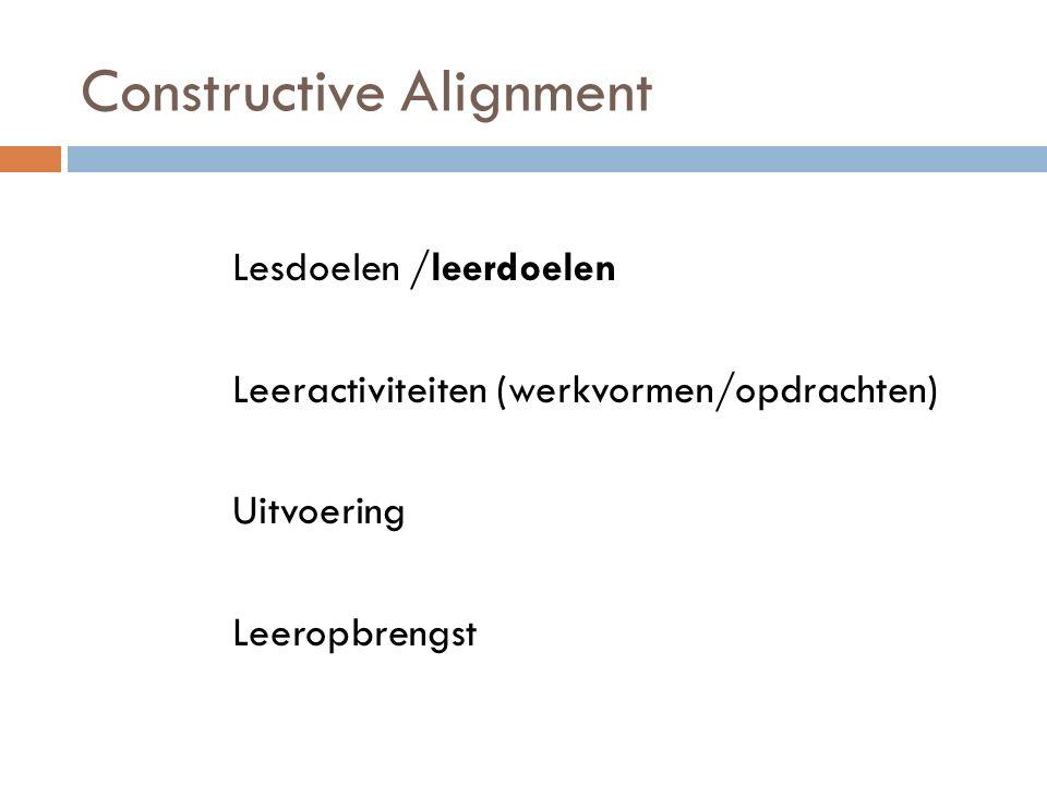 Constructive Alignment Lesdoelen /leerdoelen Leeractiviteiten (werkvormen/opdrachten) Uitvoering Leeropbrengst