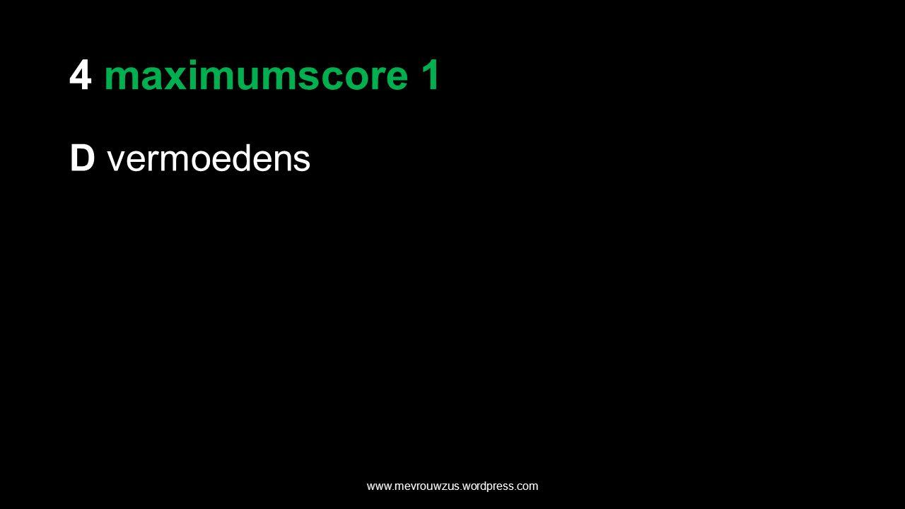 4 maximumscore 1 D vermoedens www.mevrouwzus.wordpress.com