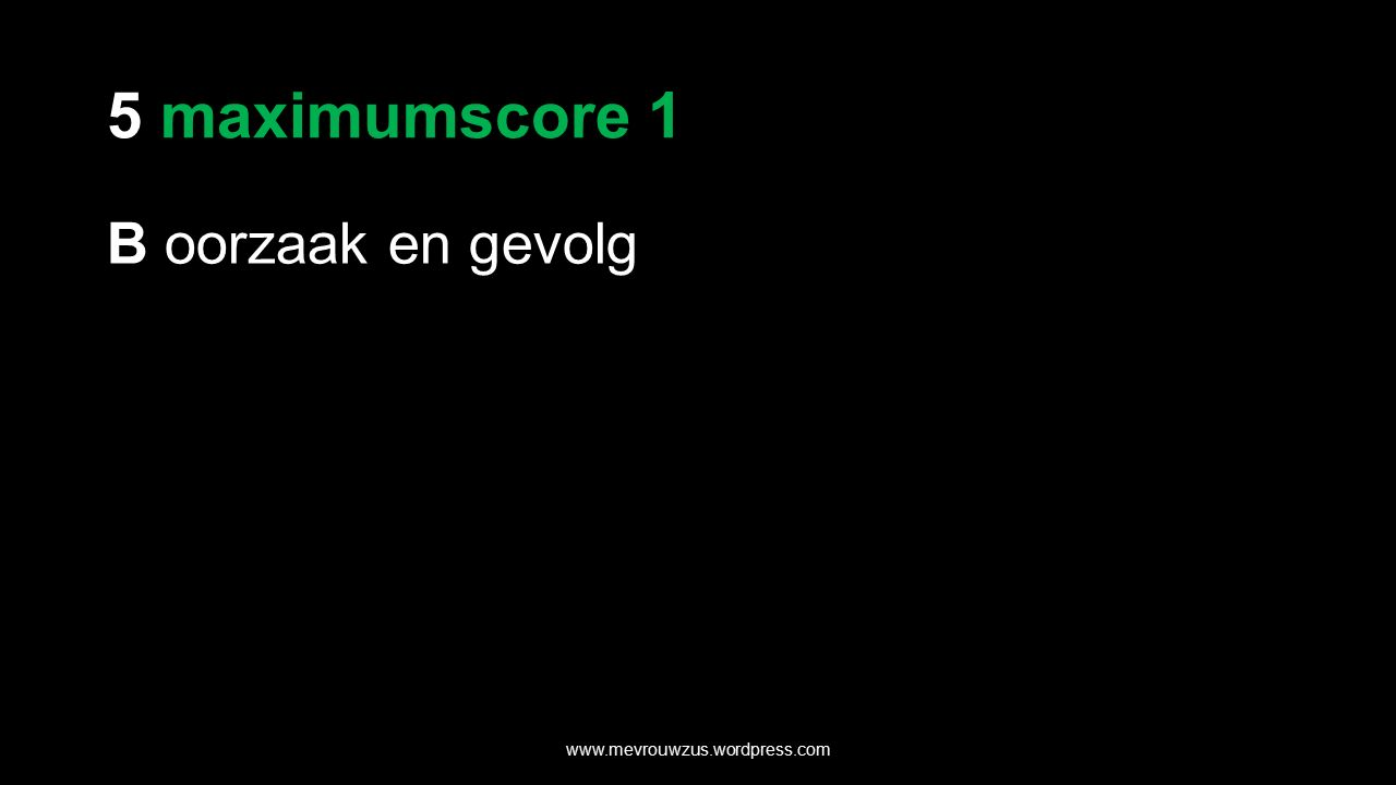 5 maximumscore 1 B oorzaak en gevolg www.mevrouwzus.wordpress.com