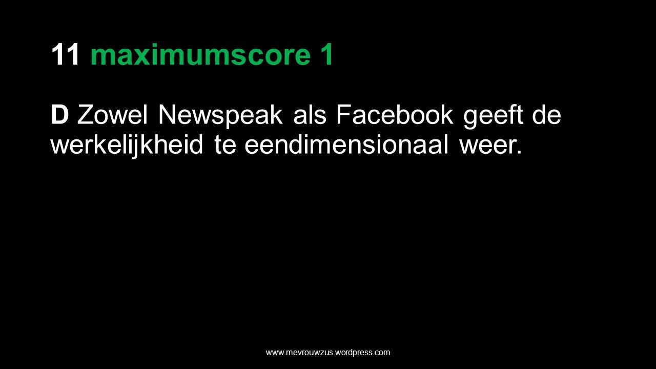 11 maximumscore 1 D Zowel Newspeak als Facebook geeft de werkelijkheid te eendimensionaal weer.