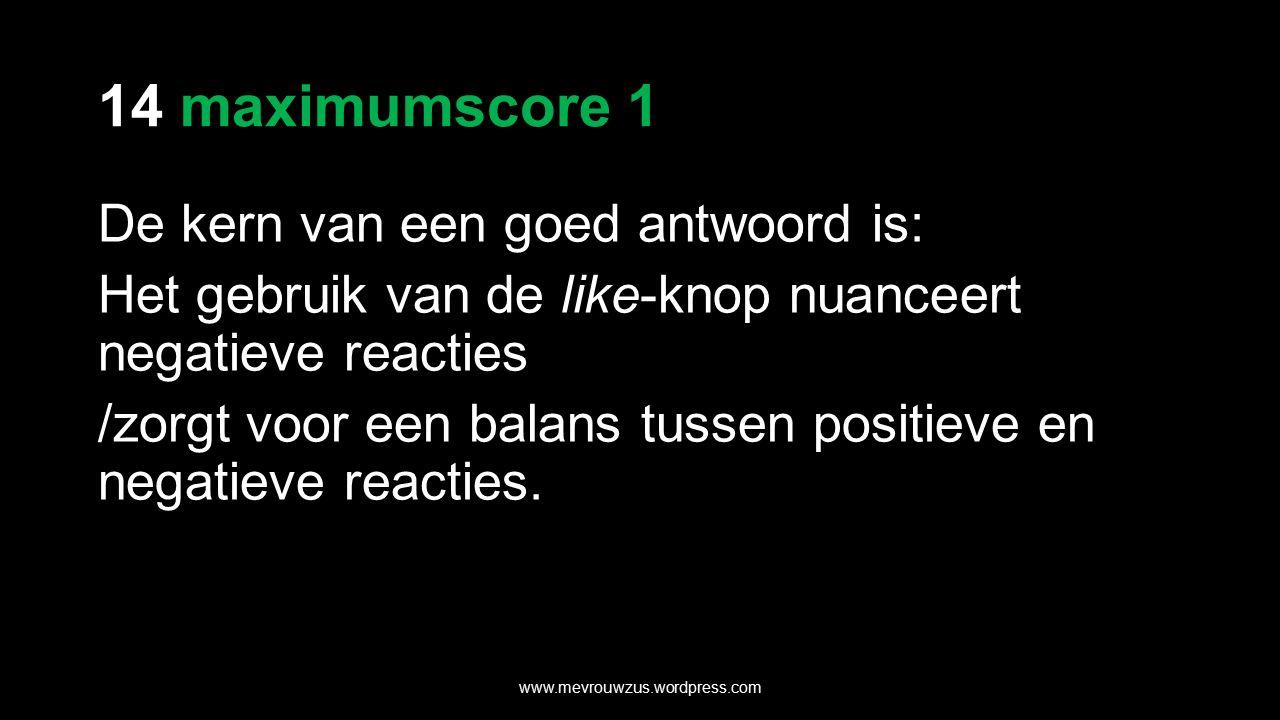 14 maximumscore 1 De kern van een goed antwoord is: Het gebruik van de like-knop nuanceert negatieve reacties /zorgt voor een balans tussen positieve en negatieve reacties.