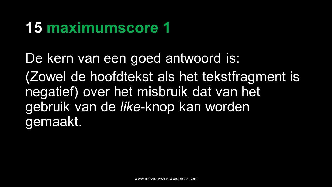 15 maximumscore 1 De kern van een goed antwoord is: (Zowel de hoofdtekst als het tekstfragment is negatief) over het misbruik dat van het gebruik van de like-knop kan worden gemaakt.