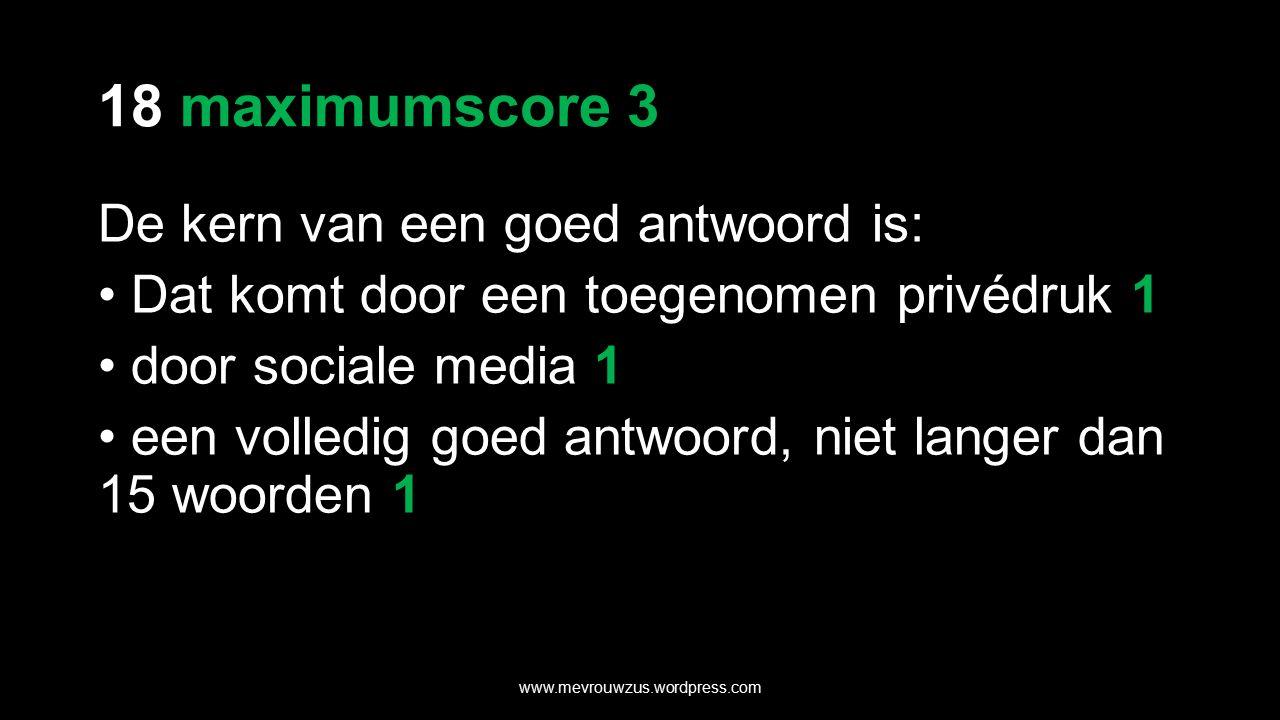 18 maximumscore 3 De kern van een goed antwoord is: Dat komt door een toegenomen privédruk 1 door sociale media 1 een volledig goed antwoord, niet langer dan 15 woorden 1 www.mevrouwzus.wordpress.com