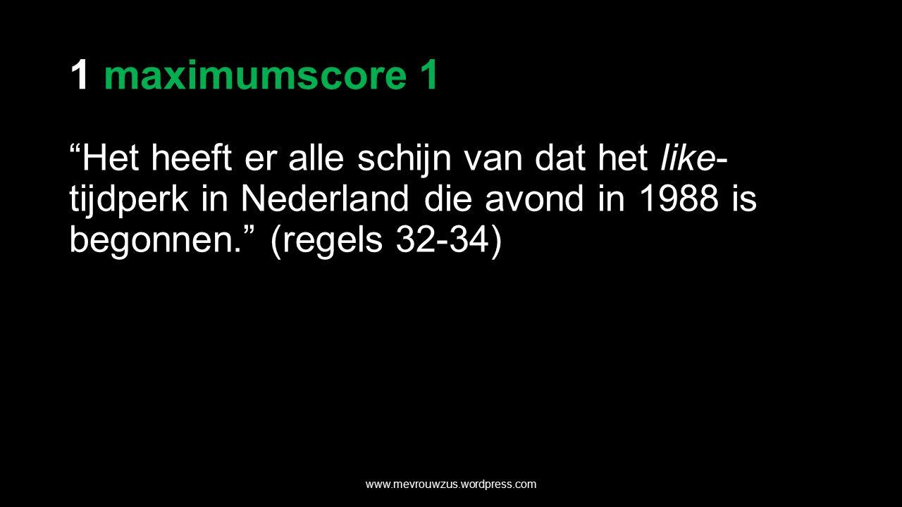 1 maximumscore 1 Het heeft er alle schijn van dat het like- tijdperk in Nederland die avond in 1988 is begonnen. (regels 32-34) www.mevrouwzus.wordpress.com