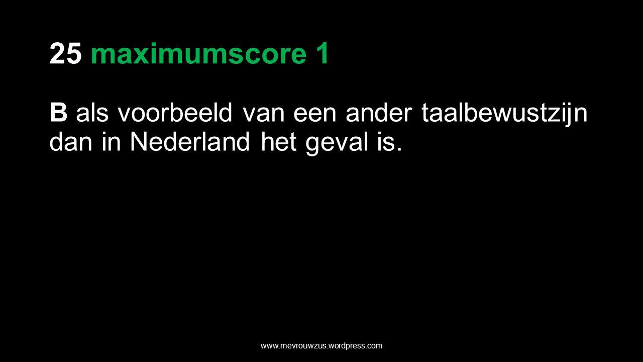 25 maximumscore 1 B als voorbeeld van een ander taalbewustzijn dan in Nederland het geval is.