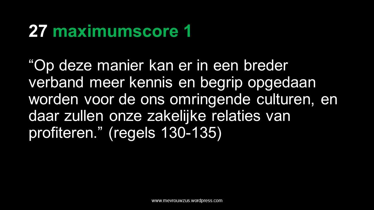 27 maximumscore 1 Op deze manier kan er in een breder verband meer kennis en begrip opgedaan worden voor de ons omringende culturen, en daar zullen onze zakelijke relaties van profiteren. (regels 130-135) www.mevrouwzus.wordpress.com