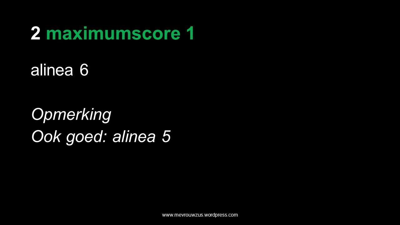 2 maximumscore 1 alinea 6 Opmerking Ook goed: alinea 5 www.mevrouwzus.wordpress.com