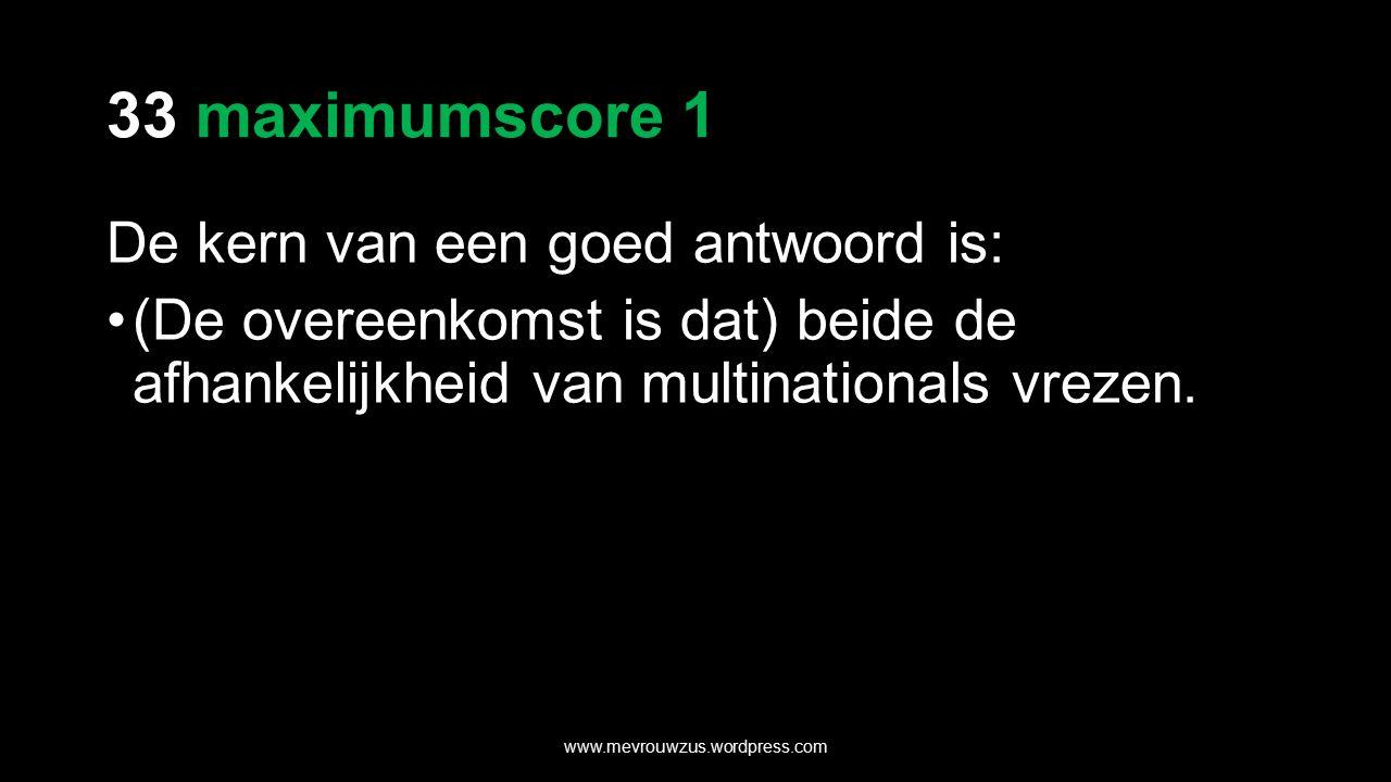 33 maximumscore 1 De kern van een goed antwoord is: (De overeenkomst is dat) beide de afhankelijkheid van multinationals vrezen.