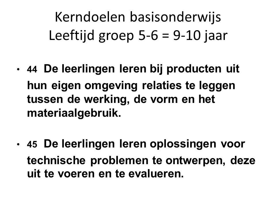 Kerndoelen basisonderwijs Leeftijd groep 5-6 = 9-10 jaar 44 De leerlingen leren bij producten uit hun eigen omgeving relaties te leggen tussen de werking, de vorm en het materiaalgebruik.