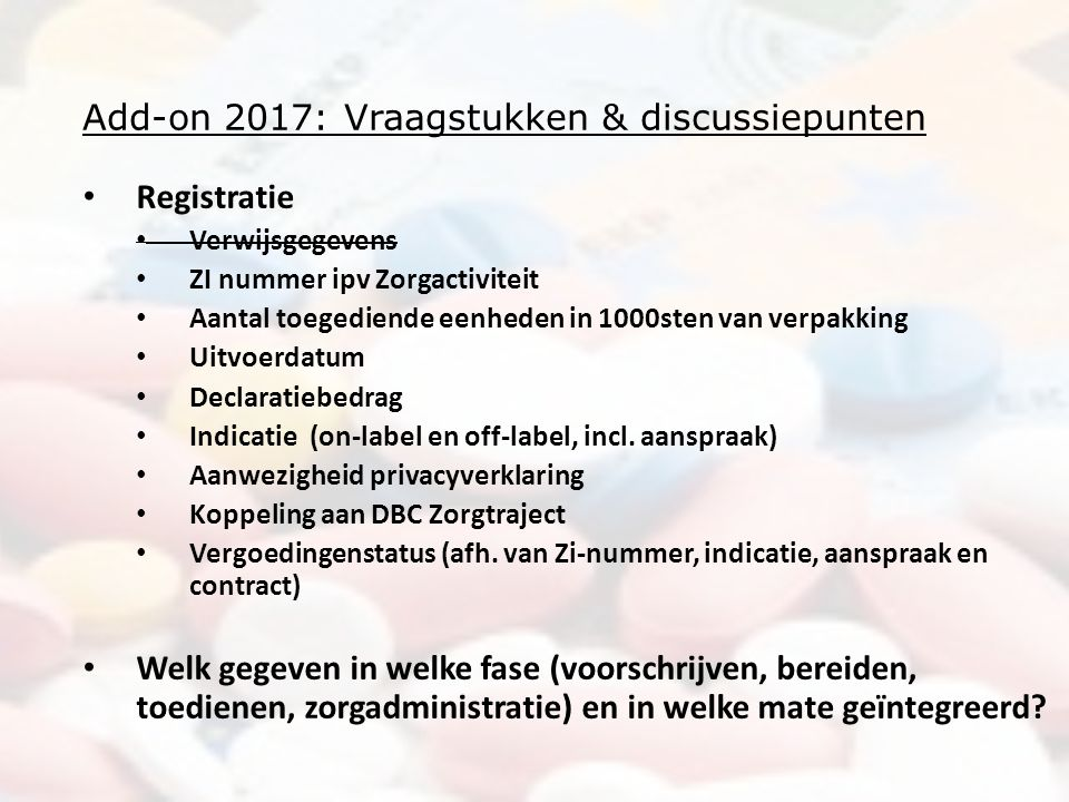 Add-on 2017: Vraagstukken & discussiepunten Registratie Verwijsgegevens ZI nummer ipv Zorgactiviteit Aantal toegediende eenheden in 1000sten van verpakking Uitvoerdatum Declaratiebedrag Indicatie (on-label en off-label, incl.