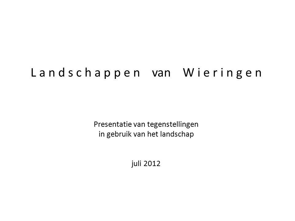 L a n d s c h a p p e n van W i e r i n g e n Presentatie van tegenstellingen in gebruik van het landschap juli 2012