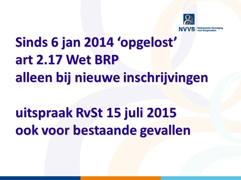 Sinds 6 jan 2014 'opgelost' art 2.17 Wet BRP alleen bij nieuwe inschrijvingen uitspraak RvSt 15 juli 2015 ook voor bestaande gevallen