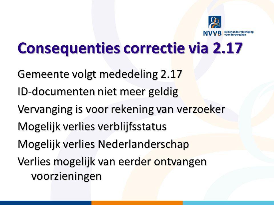 Consequenties correctie via 2.17 Gemeente volgt mededeling 2.17 ID-documenten niet meer geldig Vervanging is voor rekening van verzoeker Mogelijk verl