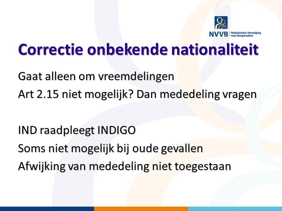 Correctie onbekende nationaliteit Gaat alleen om vreemdelingen Art 2.15 niet mogelijk? Dan mededeling vragen IND raadpleegt INDIGO Soms niet mogelijk