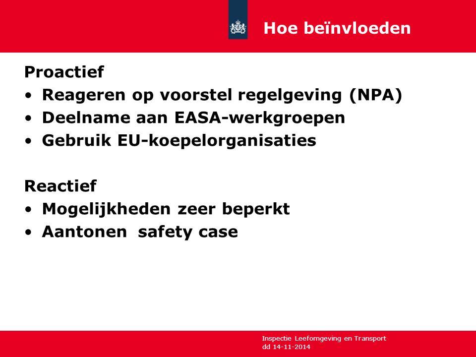 Inspectie Leefomgeving en Transport Proactief Reageren op voorstel regelgeving (NPA) Deelname aan EASA-werkgroepen Gebruik EU-koepelorganisaties Reactief Mogelijkheden zeer beperkt Aantonen safety case dd 14-11-2014 Hoe beïnvloeden