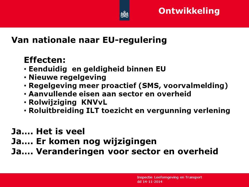 Inspectie Leefomgeving en Transport dd 14-11-2014 Ontwikkeling Van nationale naar EU-regulering Effecten: Eenduidig en geldigheid binnen EU Nieuwe regelgeving Regelgeving meer proactief (SMS, voorvalmelding) Aanvullende eisen aan sector en overheid Rolwijziging KNVvL Roluitbreiding ILT toezicht en vergunning verlening Ja….