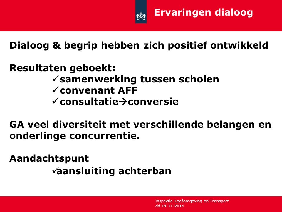 Inspectie Leefomgeving en Transport dd 14-11-2014 Ervaringen dialoog Dialoog & begrip hebben zich positief ontwikkeld Resultaten geboekt: samenwerking tussen scholen convenant AFF consultatie  conversie GA veel diversiteit met verschillende belangen en onderlinge concurrentie.