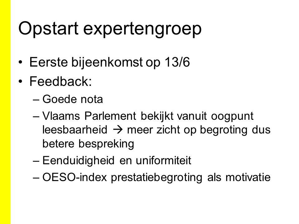 Opstart expertengroep Eerste bijeenkomst op 13/6 Feedback: –Goede nota –Vlaams Parlement bekijkt vanuit oogpunt leesbaarheid  meer zicht op begroting dus betere bespreking –Eenduidigheid en uniformiteit –OESO-index prestatiebegroting als motivatie