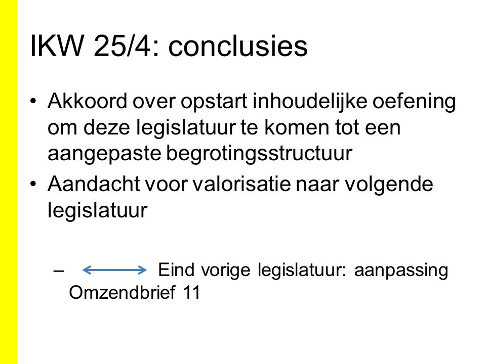 IKW 25/4: conclusies Akkoord over opstart inhoudelijke oefening om deze legislatuur te komen tot een aangepaste begrotingsstructuur Aandacht voor valorisatie naar volgende legislatuur – Eind vorige legislatuur: aanpassing Omzendbrief 11